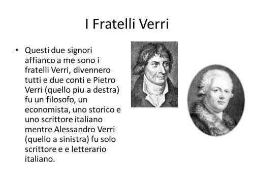 Questi due signori affianco a me sono i fratelli Verri, divennero tutti e due conti e Pietro Verri (quello piu a destra) fu un filosofo, un economista, uno storico e uno scrittore italiano mentre Alessandro Verri (quello a sinistra) fu solo scrittore e e letterario italiano.